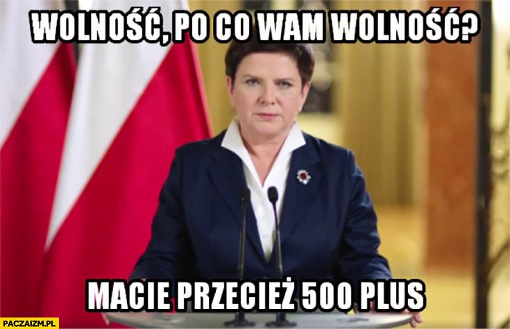 Wolność, po co wam wolność, macie przecież 500 plus Beata Szydło