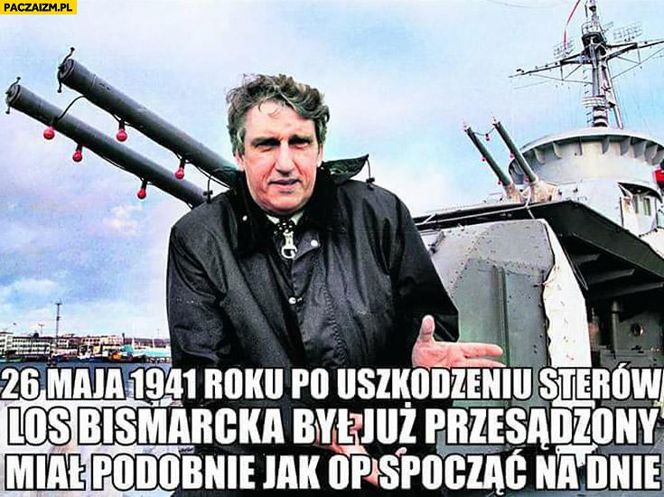 Wołoszański OP to pedał 26 maja 1941 po uszkodzeniu sterów los Bismarcka był już przesądzony miał podobnie jak OP spocząć na dnie