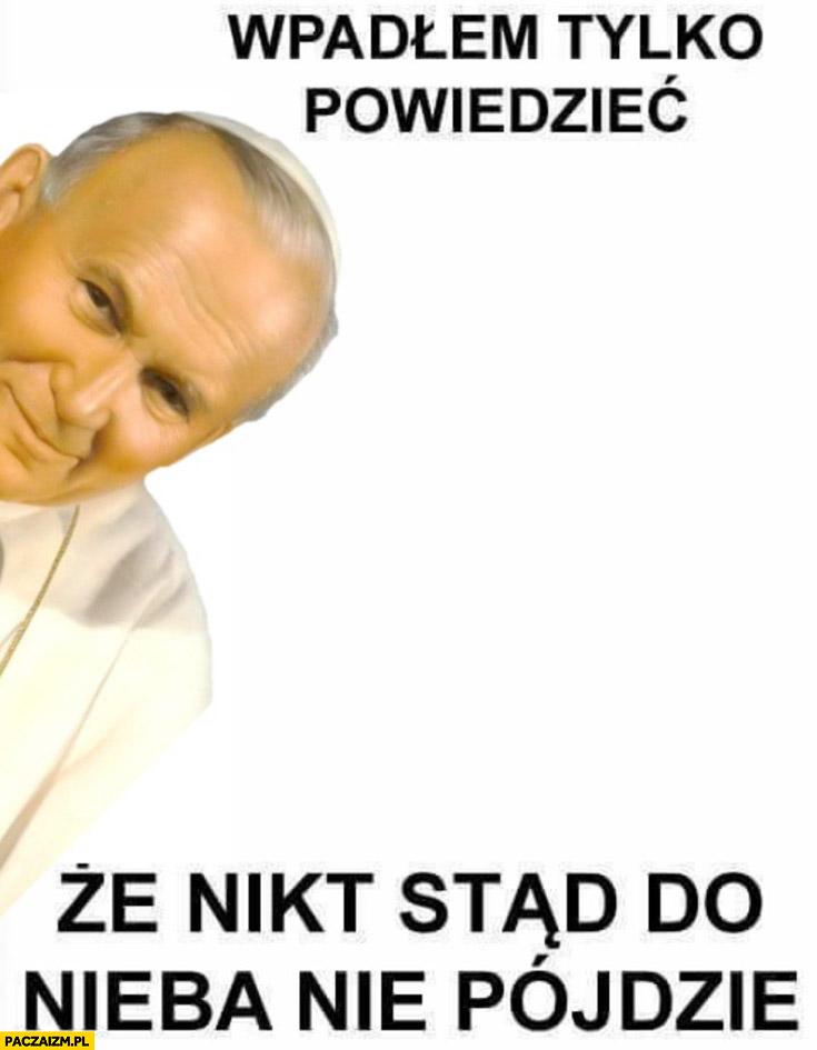 Wpadłem tylko powiedzieć, że nikt stąd do nieba nie pójdzie cenzopapa papież Jan Paweł 2