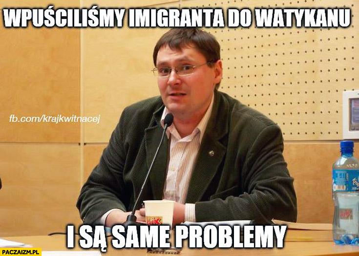 Wpuściliśmy imigranta do Watykanu i są same problemy Terlikowski Papież Franciszek