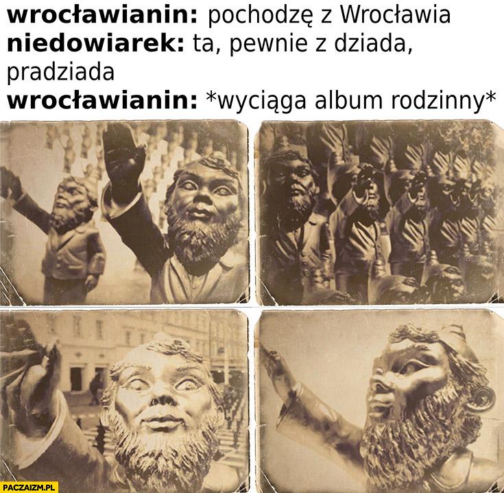 Wrocławianin: pochodzę z Wrocławia, niedowiarek: ta pewnie z dziada pradziada? Wrocławianin wyciąga album rodzinny z krasnalami