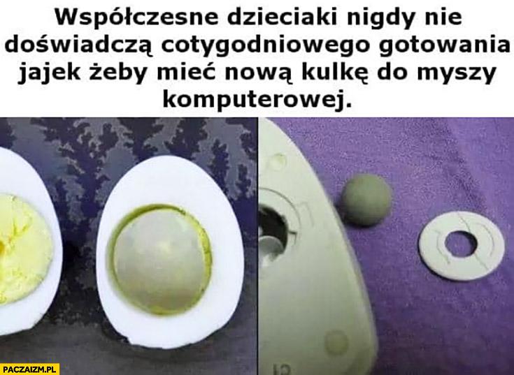 Współczesne dzieciaki nigdy nie doświadczą cotygodniowego gotowania jajek żeby mieć nową kulkę do myszy komputerowej
