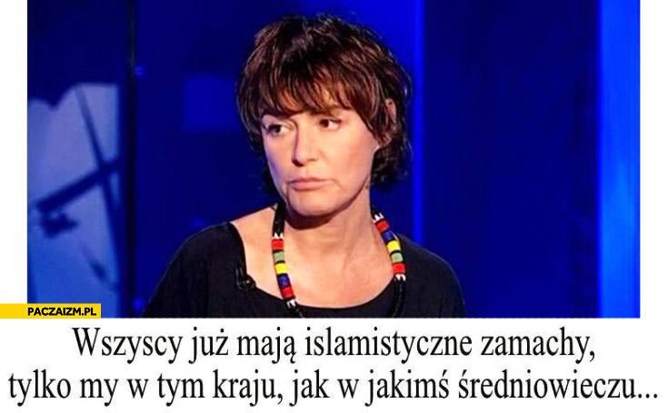 Wszyscy już mają islamistyczne zamachy tylko my w tym kraju jak w jakimś średniowieczu Kazimiera Szczuka