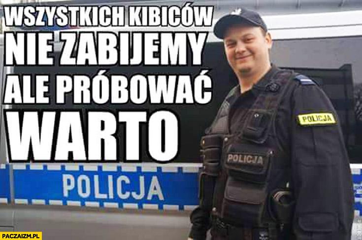 Wszystkich kibiców nie zabijemy ale próbować warto policja