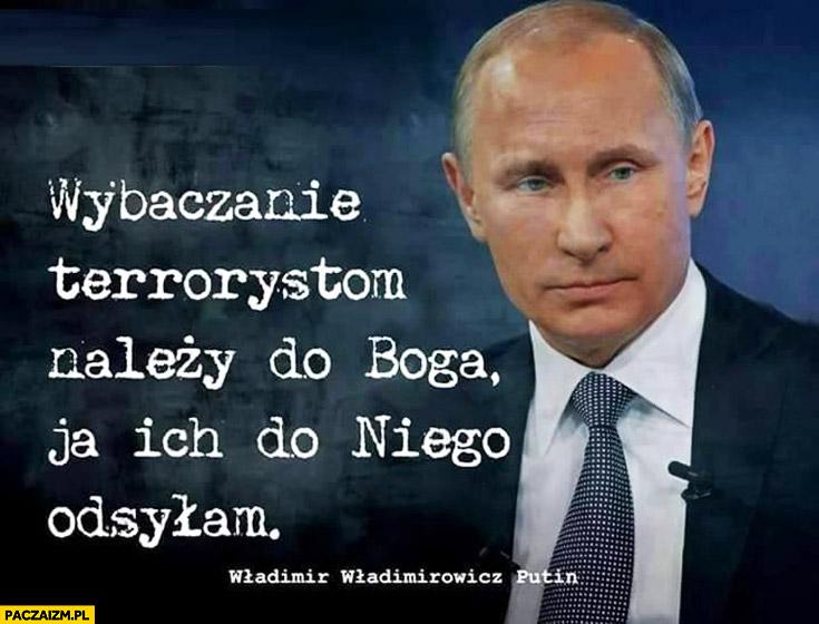 Wybaczanie terrorystom należy do Boga, ja ich do niego odsyłam Władimir Putin