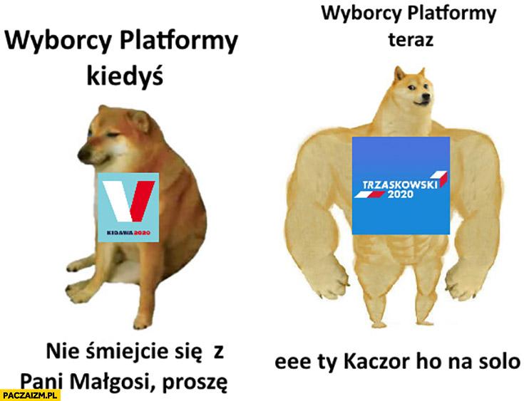 Wyborcy platformy kiedyś nie śmiejcie się z pani Małgosi proszę, wyborcy platformy teraz: Kaczor chodź na solo