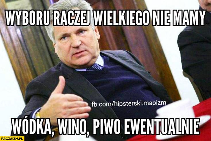 Wyboru raczej wielkiego nie mamy wódka wino piwo ewentualnie Kwaśniewski