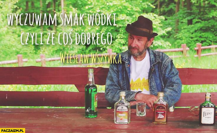 Wyczuwam smak wódki czyli że coś dobrego Wiesław Wszywka