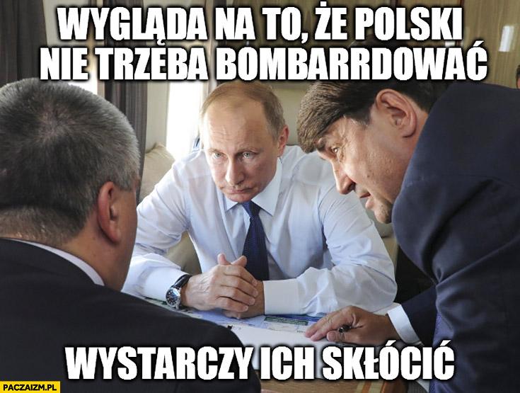 Wygląda na to, że Polski nie trzeba bombardować, wystarczy ich skłócić Putin