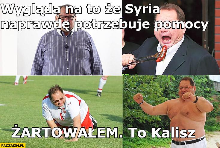 Wygląda na to, że Syria naprawdę potrzebuje pomocy, żartowałem to Ryszard Kalisz