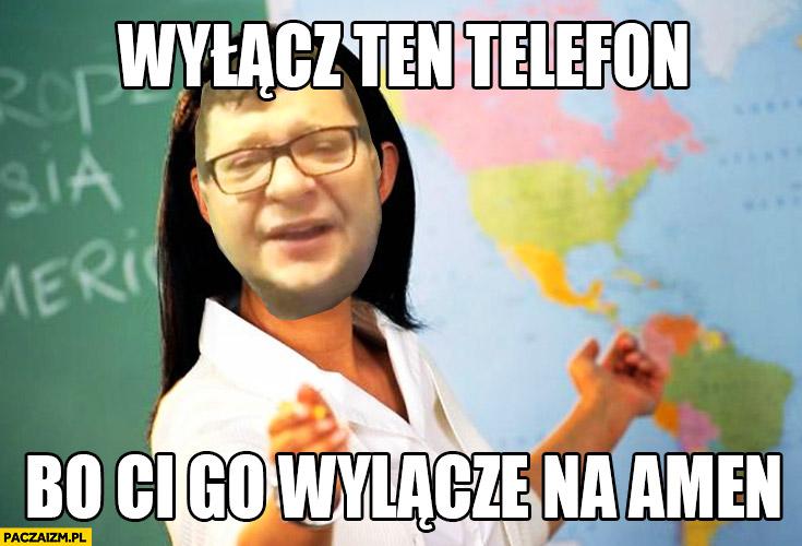 Wyłącz ten telefon bo Ci go wyłączę na amen Stonoga nauczyciel