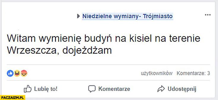 Wymienie budyń na kisiel na terenie Wrzeszcza, dojeżdżam. Niedzielne wymiany fanpage na facebooku