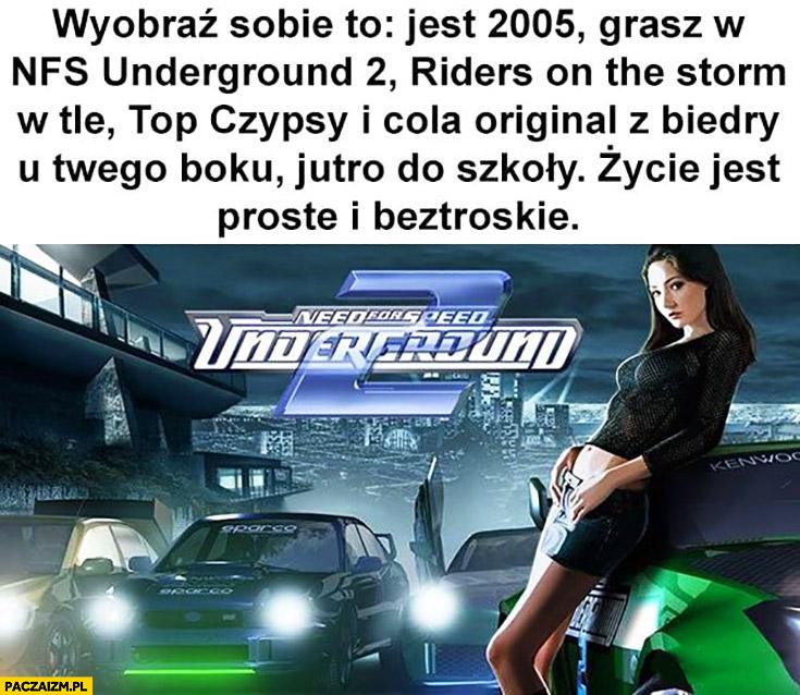 Wyobraź sobie jest 2005 grasz w Need for Speed Underground, Top Czipsy i Cola Original z Biedry jutro do szkoły życie jest proste i beztroskie