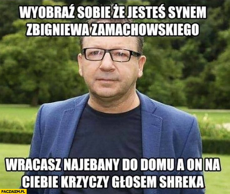 Wyobraź sobie, że jesteś synem Zbigniewa Zamachowskiego wracasz nawalony do domu a on krzyczy na Ciebie głosem Shreka