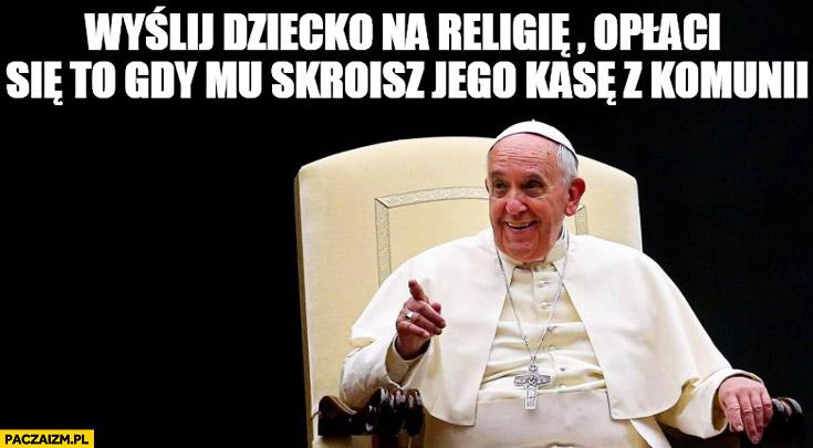 Wyślij dziecko na religię opłaci się to gdy skroisz jego kasę z komunii Papież Franciszek