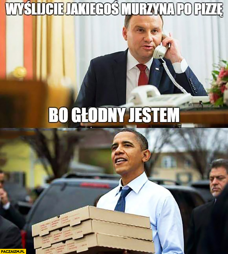 Wyślijcie jakiegoś murzyna po pizzę bo głodny jestem Duda Obama Cenzoduda