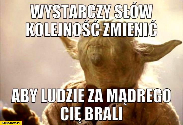 Wystarczy słów kolejność zmienić aby ludzie za mądrego Cię brali Yoda