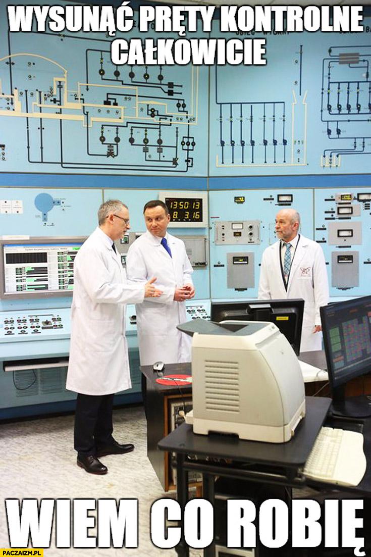 Wysunąć pręty kontrolne całkowicie, wiem co robię Duda w elektrowni atomowej Cenzoduda