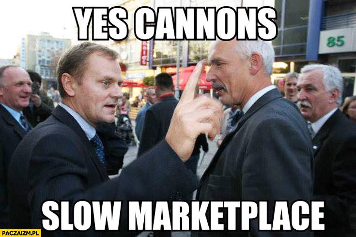 Yes cannons slow market place Tusk Korwin