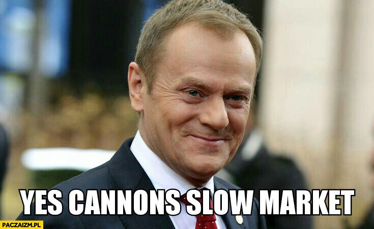Yes cannons slow market tak działa wolny rynek Angielski z Tuskiem