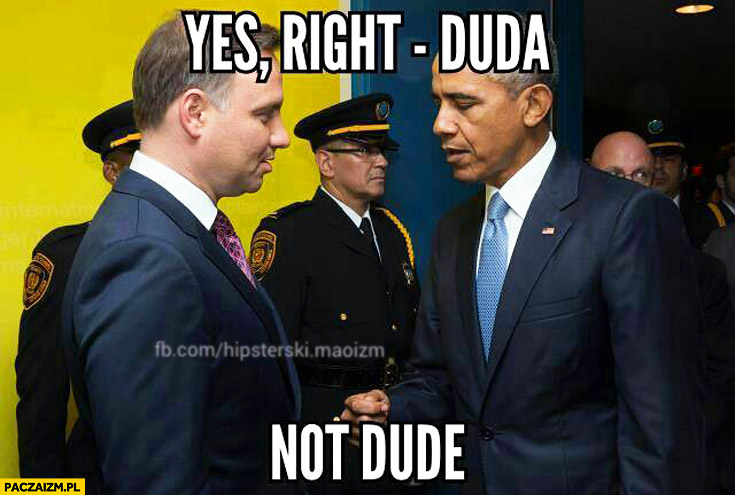 Yes, right – Duda not dude Obama