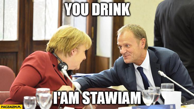 You drink I am stawiam Merkel Tusk