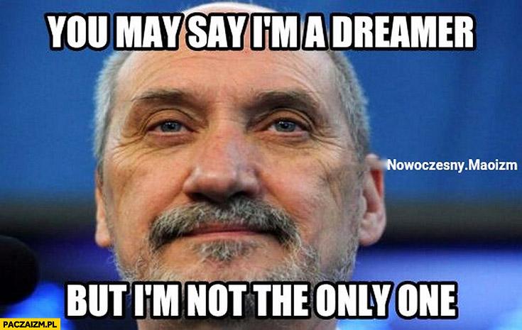 You may say I'm a dreamer but I'm not the only one Macierewicz