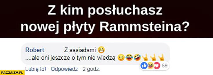 Z kim posłuchasz nowej płyty Rammsteina? Z sąsiadami ale oni jeszcze o tym nie wiedzą