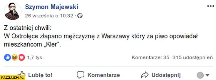 Z ostatniej chwili w Ostrołęce złapano mężczyznę z Warszawy który za piwo opowiadał mieszkańcom Kler Szymon Majewski na Facebooku