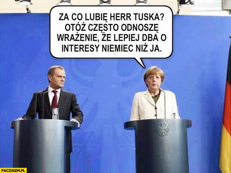 Za co lubię herr Tuska otóż często odnoszę wrażenie że lepiej dba o interesy Niemiec niż ja Angela Merkel