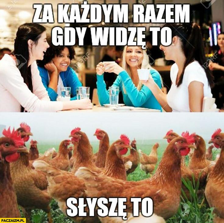 Za każdym razem gdy widzę to słyszę to gadające rozmawiające kobiety laski kury kurczaki kwakanie