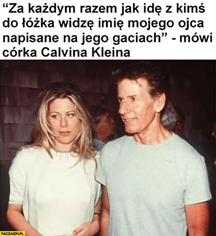 Za każdym razem jak idę z kimś do łóżka widzę imię mojego ojca napisane na jego gaciach mówi córka Calvina Kleina