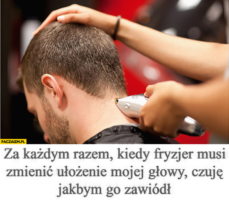 Za każdym razem kiedy fryzjer musi zmienić ułożenie mojej głowy czuje jakbym go zawiódł