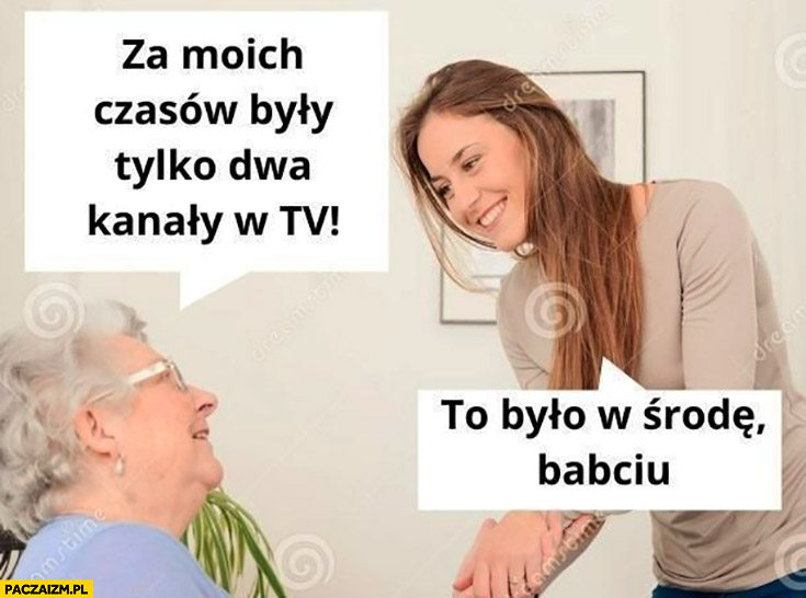 Za moich czasów były tylko dwa kanały w tv, to było w środę babciu