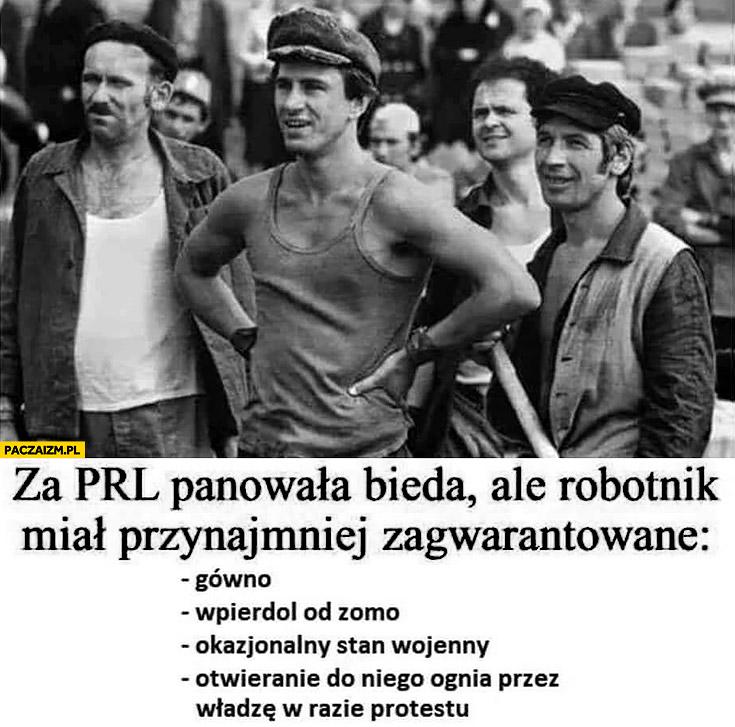 Za PRL panowała bieda ale robotnik miał przynajmniej zagwarantowane: gówno, wpierdziel od ZOMO, okazjonalny stan wojenny, otwieranie ognia przez władze w razie protestu