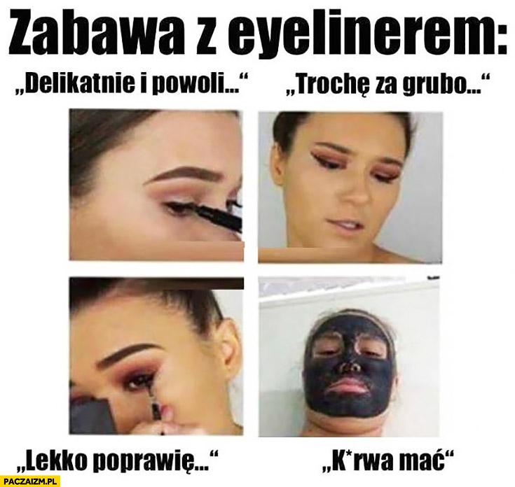 Zabawa z eyelinerem – trochę za grubo, lekko poprawię, kurna cała twarz czarna