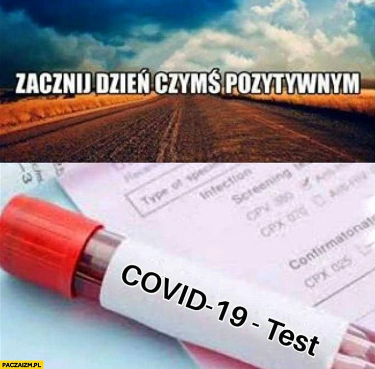 Zacznij dzień czymś pozytywnym test na koronowirusa z wynikiem pozytywnym