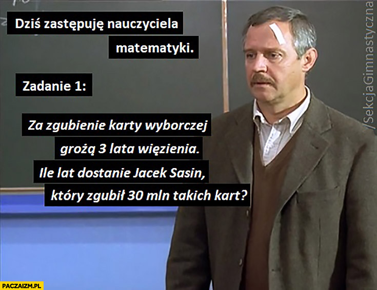 Zadanie: za zgubienie karty wyborczej grożą 3 lata więzienia, ile lat dostanie Jacek Sasin który zgubił 30 mln takich kart?