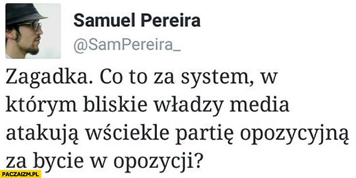 Zagadka co to za system w którym bliskie władzy media atakują wściekle partię opozycyjną za bycie w opozycji? Samuel Pereira na twitterze cytat