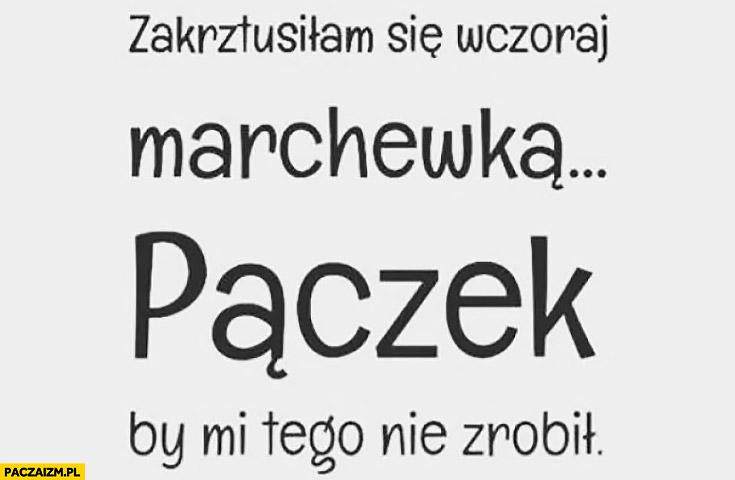 https://paczaizm.pl/content/wp-content/uploads/zakrztusilam-sie-wczoraj-marchewka-paczek-by-mi-tego-nie-zrobil.jpg