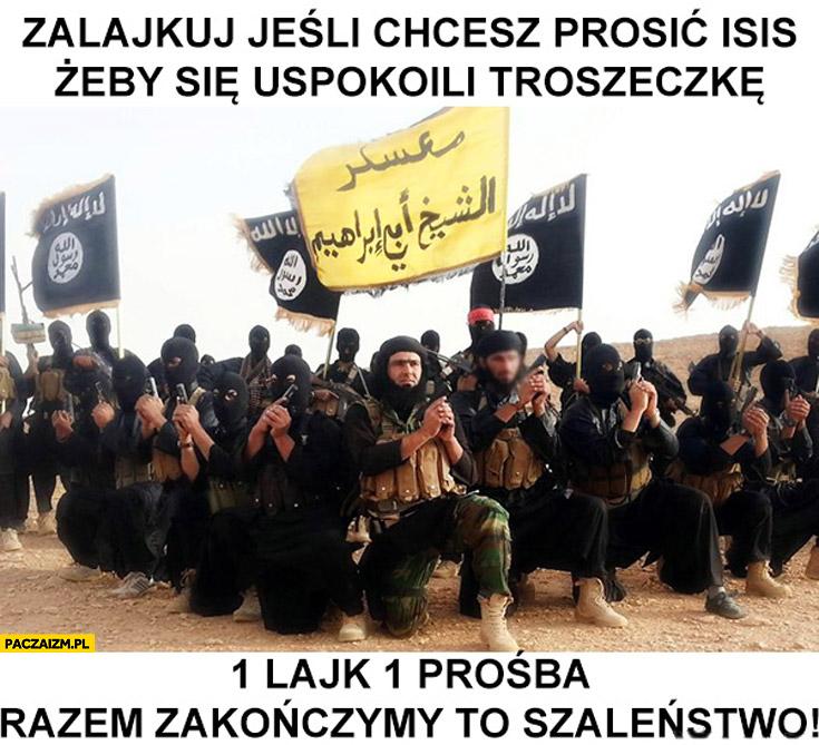 Zalajkuj jeśli chcesz prosić ISIS żeby się uspokoili troszeczkę 1 lajk 1 prośba razem zakończymy to szaleństwo