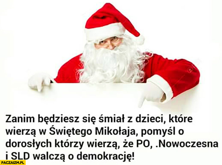 Zanim będziesz się śmiał z dzieci które wierzą w Świętego Mikołaja pomyśl o dorosłych którzy wierzą, że PO Nowoczesna i SLD walczą o demokracje