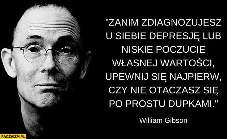Zanim zdiagnozujesz u siebie depresję lub niskie poczucie własnej wartości upewnij się najpierw czy nie otaczasz się po prostu dupkami William Gibson