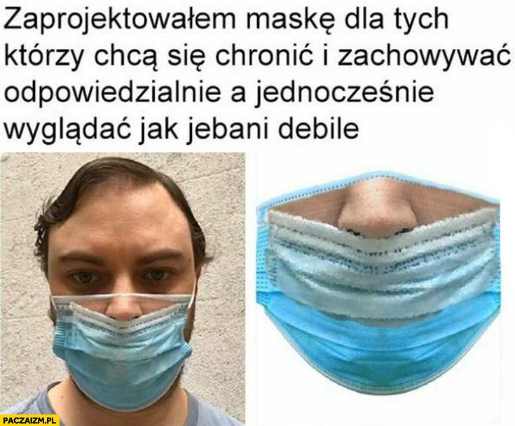 Zaprojektowałem maskę dla tych którzy chcą chronić i zachowywać się odpowiedzialnie a jednocześnie chcą wyglądać jak debile z nosem na wierzchu