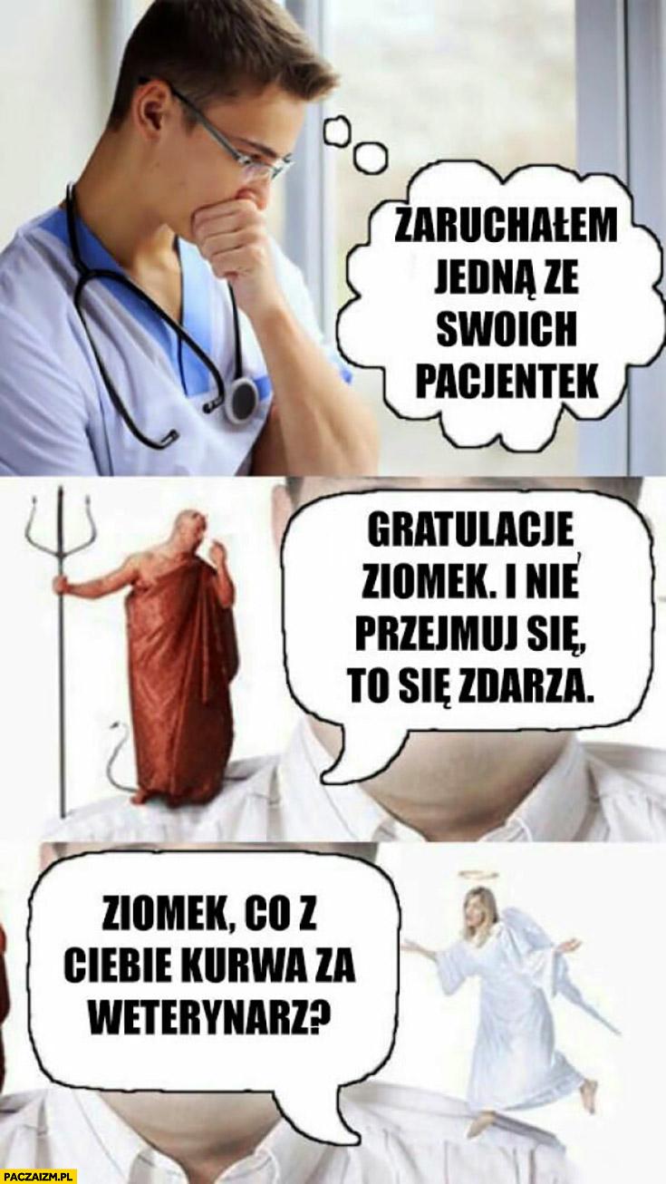 Zaruszałem jedną ze swoich pacjentek, diabeł mówi: gratulacje ziomek, nie przejmuj się, to się zdarza. Anioł: mówi: ziomek, co z Ciebie za weterynarz?