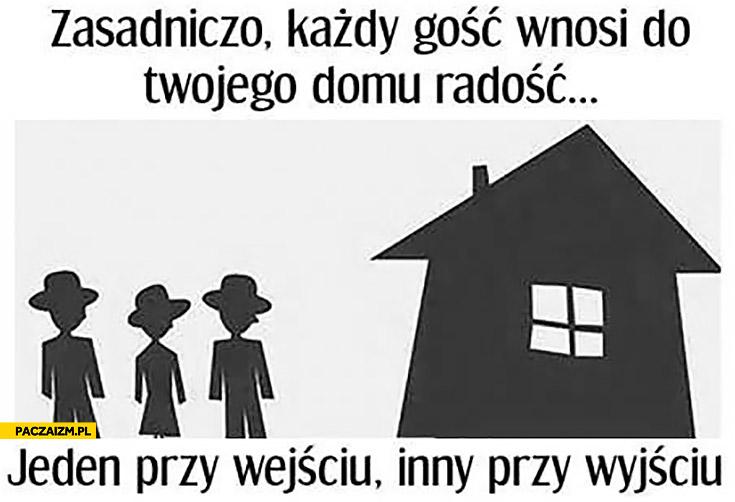 Zasadniczo każdy gość wnosi do Twojego domu radość jeden przy wejściu, inny przy wyjściu