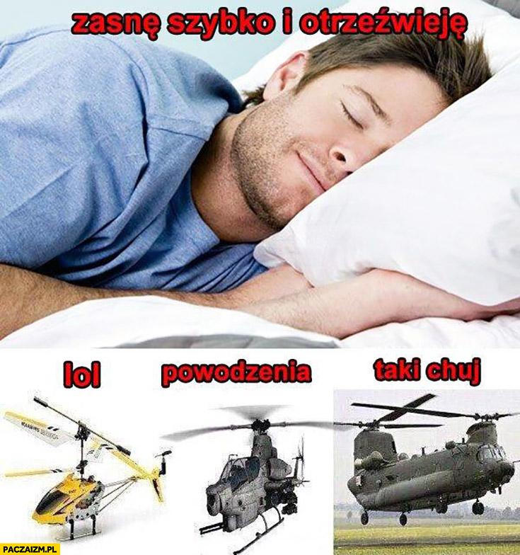 Zasnę szybko i otrzeźwieję, lol powodzenia taki kij helikopter