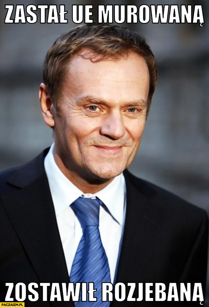 Zastał Unię murowana a zostawił rozjebaną Donald Tusk UE