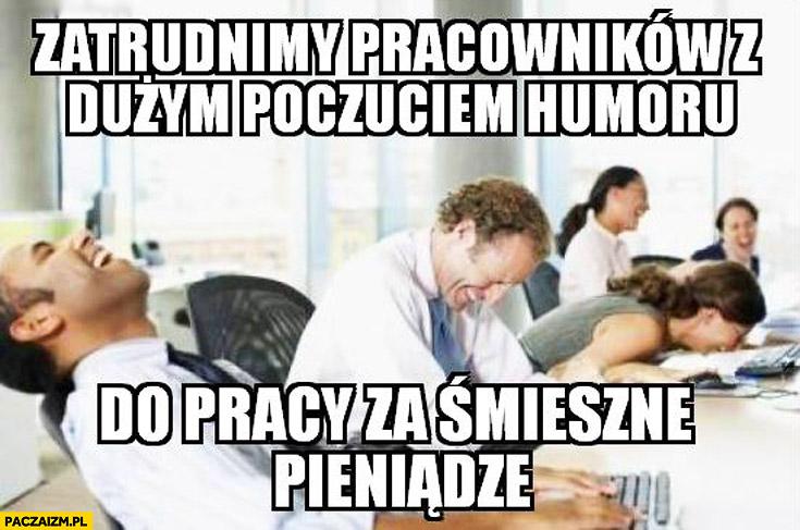 Zatrudnimy pracowników z dużym poczuciem humoru do pracy za śmieszne pieniądze