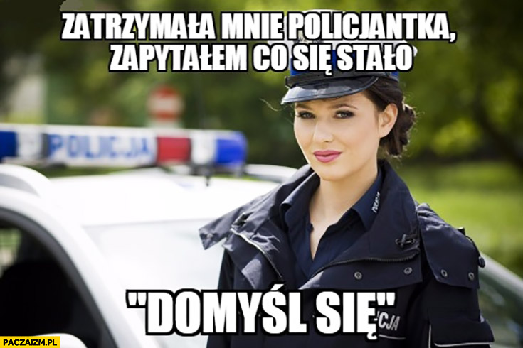 Zatrzymała mnie policjantka, zapytałem co się stało, odpowiedziała domyśl się